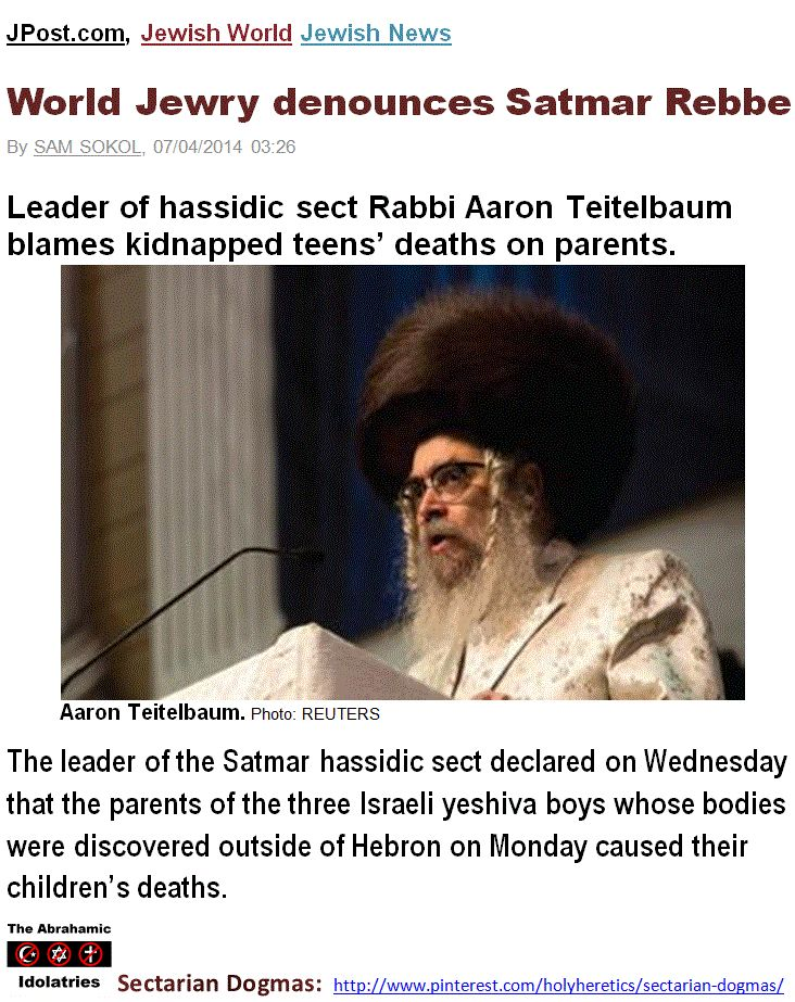 """God's Ambassadors - Bible and Quran Belts: The leader of the Satmar Ultra-Orthodox Jewish sect asked who gave the parents of the kidnapped teens """"permission"""" to send their children to study in the settlements """"where they were living among known murderers."""" Such a decision, he asserted, stemmed from the """"evil inclination and the desire for Jews to inhabit the entire State of Israel."""" http://www.pinterest.com/pin/228135537348490412/ http://www.pinterest.com/pin/228135537348433671/"""