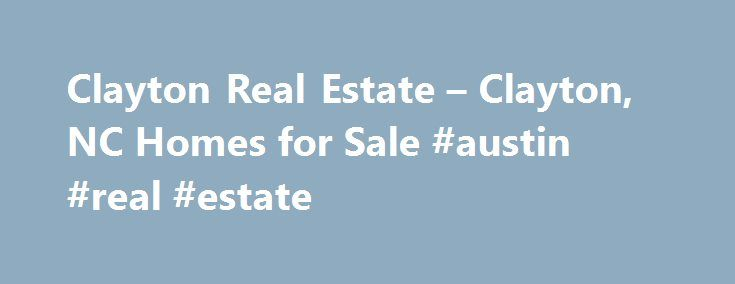 Clayton Real Estate – Clayton, NC Homes for Sale #austin #real #estate http://real-estate.remmont.com/clayton-real-estate-clayton-nc-homes-for-sale-austin-real-estate/  #clayton real estate # More Property Records View More Neighborhoods Find Clayton, NC homes for sale and other Clayton real estate on realtor.com . Search Clayton houses, condos, townhomes and single-family homes by price and location. Our extensive database of real estate listings provide the most comprehensive property…