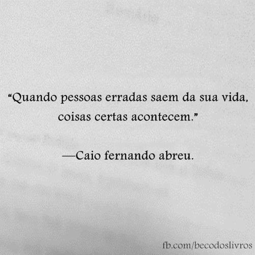 """""""Quando pessoas erradas saem da sua vida, coisas certas acontecem."""" - Caio Fernando Abreu"""