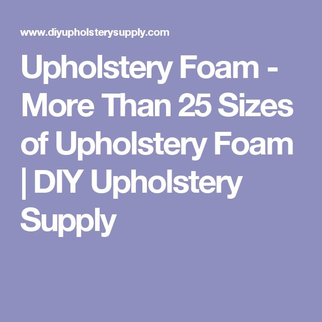 Upholstery Foam - More Than 25 Sizes of Upholstery Foam | DIY Upholstery Supply