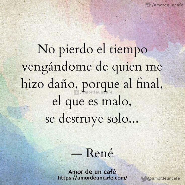 """""""No pierdo el tiempo vengándome de quien me hizo daño, porque al final, el que es malo, se destruye solo...""""René"""