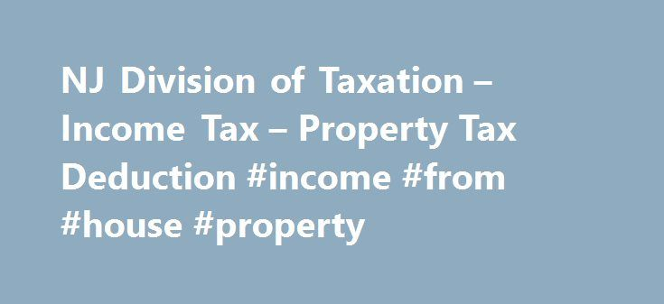 NJ Division of Taxation – Income Tax – Property Tax Deduction #income #from #house #property http://incom.remmont.com/nj-division-of-taxation-income-tax-property-tax-deduction-income-from-house-property/  #income tax worksheet # NJ Income Tax – Property Tax Deduction/Credit for Homeowners and Tenants All property tax relief program information provided here is based on current law and is subject to change. Homeowners and tenants who pay property taxes, either directly or through rent, on…