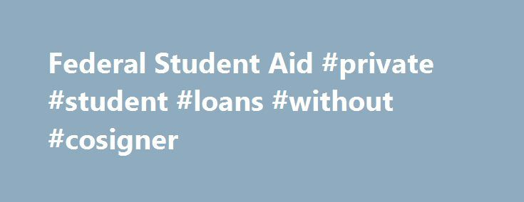 Federal Student Aid #private #student #loans #without #cosigner http://loans.nef2.com/2017/05/01/federal-student-aid-private-student-loans-without-cosigner/  #federal student loan # T hrough the Office of Federal Student Aid (a performance-based organization), the U.S. Department of Education awards about $137 billion a year in grants, work-study funds, and low-interest loans to approximately 14 million students. Chief Operating…  Read more