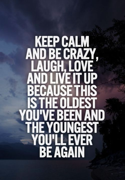 Keep calm, and be crazy, laugh, love and live it up because this is the oldest you've been and the youngest you'll ever be again.