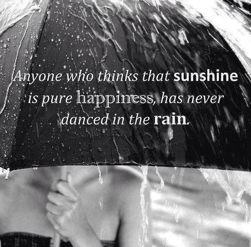 Anyone who thinks that sunshine is pure happiness has never danced in the rain