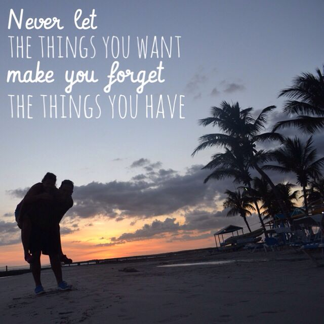 Never let the things you want make you forget the things you have #inspiration #quotes #venezuela
