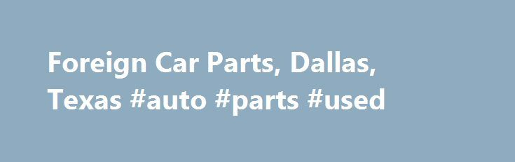 Foreign Car Parts, Dallas, Texas #auto #parts #used http://australia.remmont.com/foreign-car-parts-dallas-texas-auto-parts-used/  #german auto parts # Home Welcome to Foreign Car Parts! Foreign Car Parts specializes in importing high quality parts for all makes and models of foreign automobiles. We offer the largest inventory of import drive axles in the state of Texas. In addition to our vast selection of products and services. we employee a staff whose dedication to our customers is…