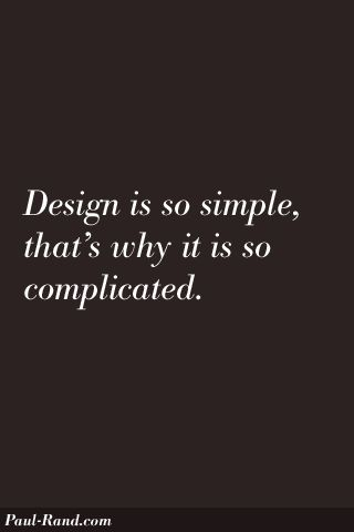 Design is so simple, that's why it is so complicated. -Paul Rand