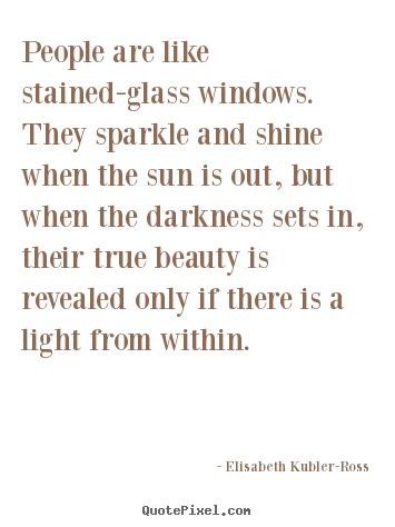 Elisabeth Kubler-Ross Quotes - People are like stained-glass windows. They sparkle and shine when the sun is out, but when the darkness sets in, their true beauty is revealed only if there is a light from within.