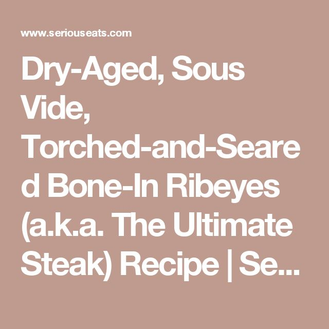 Dry-Aged, Sous Vide, Torched-and-Seared Bone-In Ribeyes (a.k.a. The Ultimate Steak) Recipe | Serious Eats