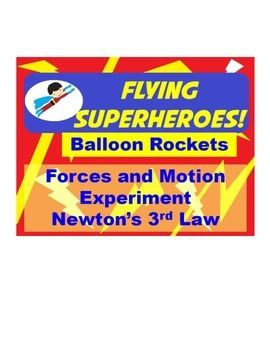 In this inquiry activity you build a balloon rocket (superhero) and time it as it 'flies' across a room. you then challenge students to create a superhero using simple materials that will fly in a faster time than yours. This is a fun way to teach Newton's Third Law of Motion, but there are 2 versions of the challenge included...1 for upper level students who have learned the law, and one for lower levels who are just learning about forces.