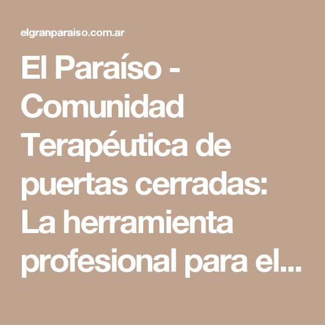 El Paraíso - Comunidad Terapéutica de puertas cerradas: La herramienta profesional para el tratamiento de las adicciones
