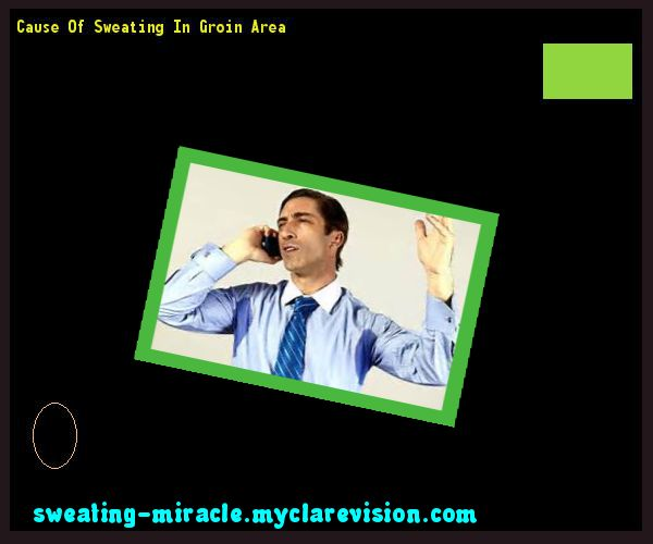 Cause Of Sweating In Groin Area 090250 - Your Body to Stop Excessive Sweating In 48 Hours - Guaranteed!