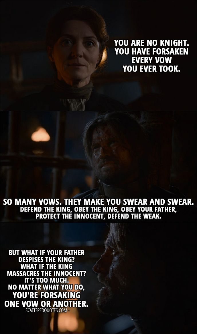 Quote from Game of Thrones 2x07 │  Catelyn Stark: You are no Knight. You have forsaken every vow you ever took. Jaime Lannister: So many vows. They make you swear and swear. Defend the king, obey the king, obey your father, protect the innocent, defend the weak. But what if your father despises the king? What if the king massacres the innocent? It's too much. No matter what you do, you're forsaking one vow or another.