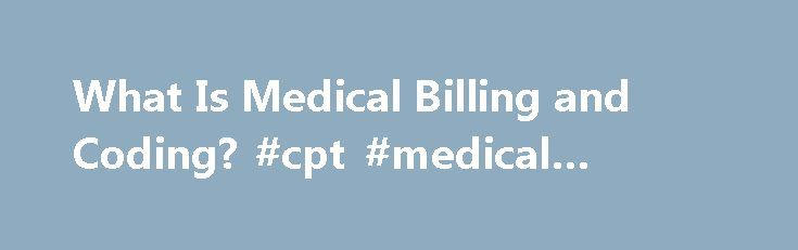 What Is Medical Billing and Coding? #cpt #medical #coding http://ghana.nef2.com/what-is-medical-billing-and-coding-cpt-medical-coding/  # What Is Medical Billing and Coding? What is Medical Billing and Coding? Medical Coding is the process of converting diagnosis codes to ICD-10-CM codes and procedure codes to CPT codes. It also involves HCPC (pronounced Hick-pick) codes that identified supplies and drugs for correct billing. Modifiers are used to support and additional services or…