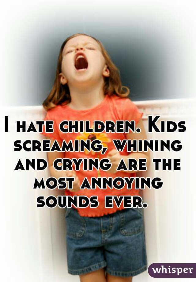 I hate children  Kids screaming, whining and crying are the most