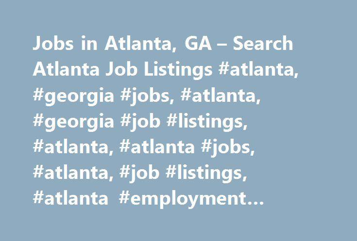 Jobs in Atlanta, GA – Search Atlanta Job Listings #atlanta, #georgia #jobs, #atlanta, #georgia #job #listings, #atlanta, #atlanta #jobs, #atlanta, #job #listings, #atlanta #employment #opportunities http://puerto-rico.remmont.com/jobs-in-atlanta-ga-search-atlanta-job-listings-atlanta-georgia-jobs-atlanta-georgia-job-listings-atlanta-atlanta-jobs-atlanta-job-listings-atlanta-employment-opportunities/  # Jobs in Atlanta, Georgia Atlanta, GA Employment Information Atlanta, Georgia Overview The…