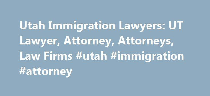 Utah Immigration Lawyers: UT Lawyer, Attorney, Attorneys, Law Firms #utah #immigration #attorney http://pittsburgh.nef2.com/utah-immigration-lawyers-ut-lawyer-attorney-attorneys-law-firms-utah-immigration-attorney/  # Utah: Immigration Lawyers Need help with an Immigration & Naturalization Law matter? You've come to the right place. If you're seeking temporary or permanent residency status (green card), need help with a nonimmigrant visa for a fiancé (K1 visa), or are facing deportation and…