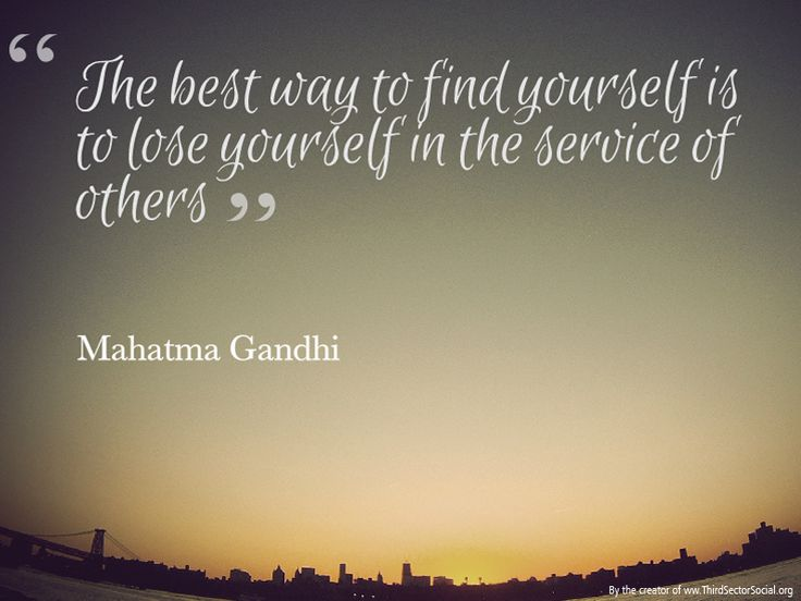"""""""The best way to find yourself is to lose yourself in the service of others"""" ~ Mahatma Ghandi ~"""