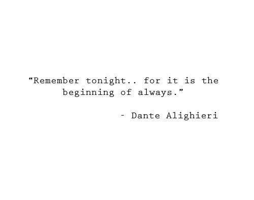 i just want the chance to whisper 'remember tonight...for it is the beginning of always'