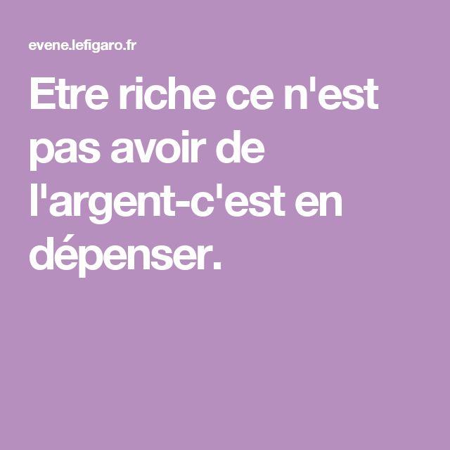 Etre riche ce n'est pas avoir de l'argent-c'est en dépenser.