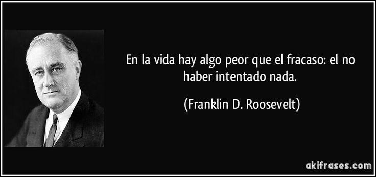 En la vida hay algo peor que el fracaso: el no haber intentado nada. (Franklin D. Roosevelt)