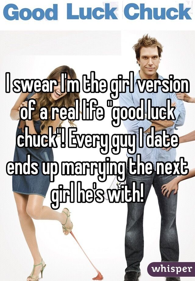 """I swear I'm the girl version of a real life """"good luck chuck""""! Every guy I date ends up marrying the next girl he's with!"""