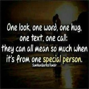 *one look one word one hug one text one call they can all mean so much when it's from one special person*
