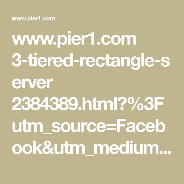 www.pier1.com 3-tiered-rectangle-server 2384389.html?%3Futm_source=Facebook&utm_medium=Social&utm_campaign=iP_SOC_DBA_ALL_BroadAudiences_FB&utm_content=PMO_STND&s_cid=soc0006150