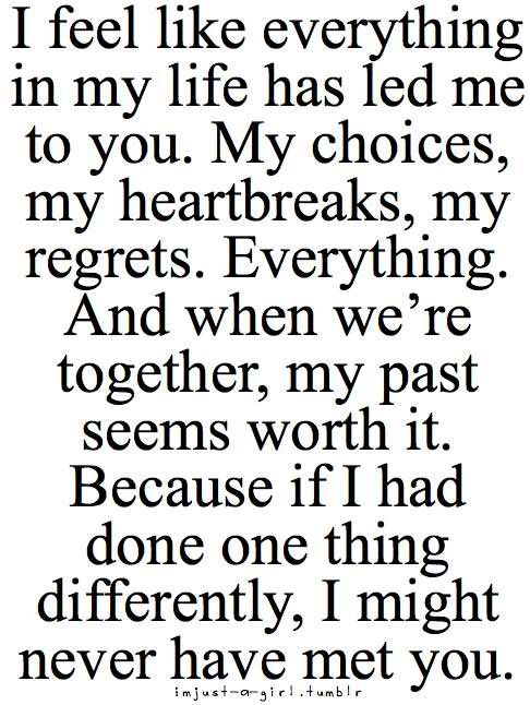 Seriously I believe everything about this!!! If it weren't for all my mistakes, I would not have met my amazing boyfriend!! I wouldn't change any of it for the world!
