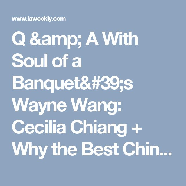 Q & A With Soul of a Banquet's Wayne Wang: Cecilia Chiang + Why the Best Chinese Food in the World is in the SGV | L.A. Weekly
