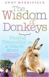 The Wisdom of Donkeys Andy Merrifield (Short Book, 2008). A very special book, recounting travels around southern France with a donkey. The author, unfulfilled by his life as a New York intellectual, takes to the road with a donkey and learns some valuable life lessons. Alongside the charming day by day account of his humble journey, the book is full of enlightening literary references to donkeys.