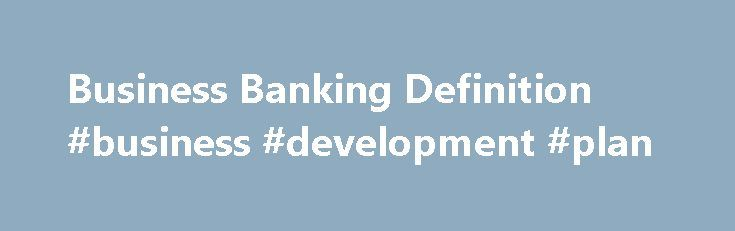 Business Banking Definition #business #development #plan http://busines.remmont.com/business-banking-definition-business-development-plan/  #business banking # Business Banking What is 'Business Banking' Business banking is a company's financial dealings with an institution that provides business loans, credit, savings and checking accounts specifically for companies and not for individuals. Business banking is also known as commercial banking and occurs when a bank, or division of a bank…