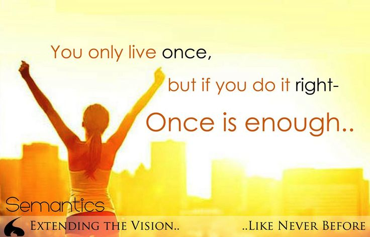 You only live once, but if you do it right- Once is enough.. #Semantics www.semantics.net.in