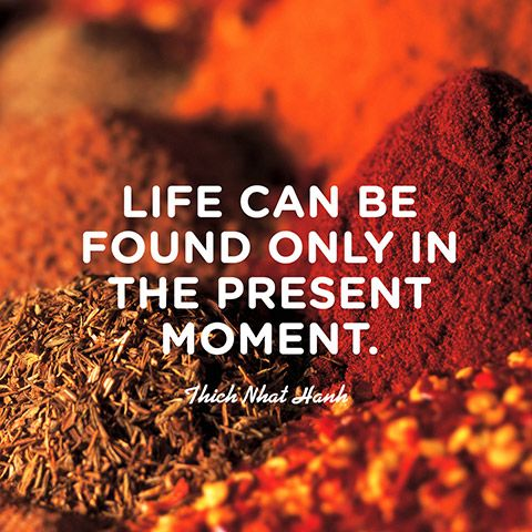 Life can be found only in the present moment. — Thich Nhat Hanh