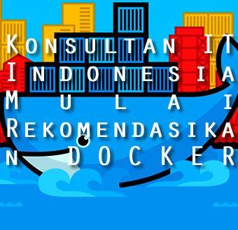 Platform Docker dapat menghemat penggunakan sumber daya infrastruktur IT secara keseluruhan. Kini para Konsultan IT Indonesia berlomba menawarkannya.