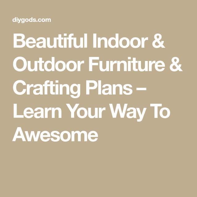 Beautiful Indoor & Outdoor Furniture & Crafting Plans – Learn Your Way To Awesome