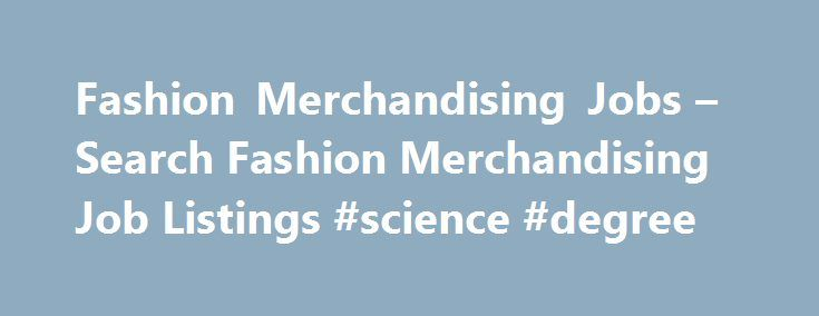 Fashion Merchandising Jobs – Search Fashion Merchandising Job Listings #science #degree http://degree.nef2.com/fashion-merchandising-jobs-search-fashion-merchandising-job-listings-science-degree/  #fashion merchandising degree # Fashion Merchandising Jobs Fashion Merchandising Job Overview As a fashion merchandiser, you're responsible for setting up and maintaining fashion merchandising displays that encourage sales. You might also verify inventory levels, track purchasing data and train…
