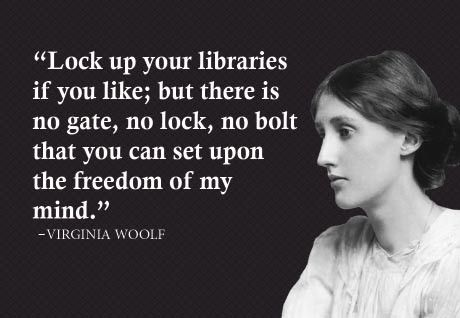 """Lock up your libraries if you like; but there is no gate, no lock, no bolt that you can set upon the freedom of my mind."" - Virignia Woolf"