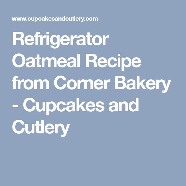 Refrigerator Oatmeal Recipe from Corner Bakery - Cupcakes and Cutlery