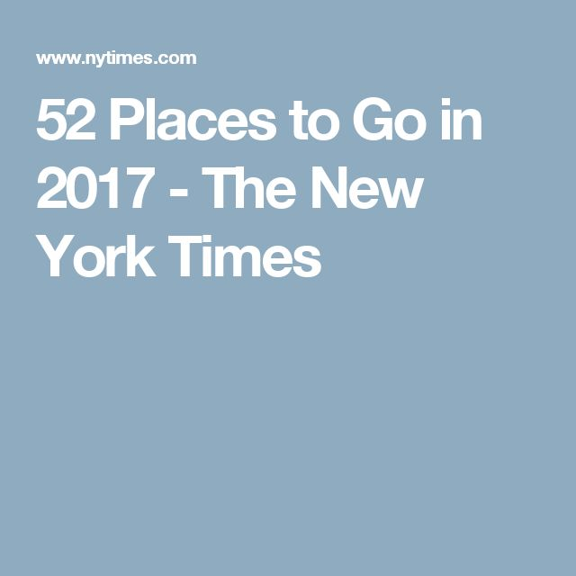 52 Places to Go in 2017 - The New York Times