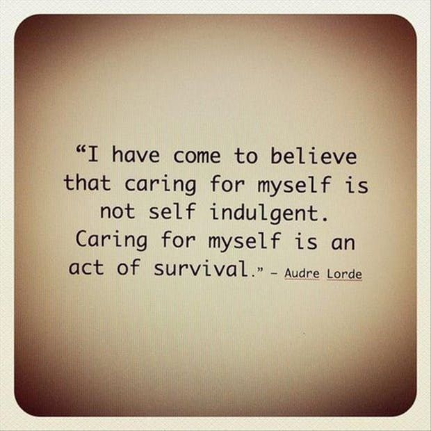 """""""I have come to believe that caring for myself is not self indulgent. Caring for myself is an act of survival."""" —  Audre Lorde"""