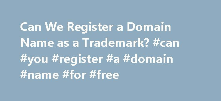 Can We Register a Domain Name as a Trademark? #can #you #register #a #domain #name #for #free http://nebraska.remmont.com/can-we-register-a-domain-name-as-a-trademark-can-you-register-a-domain-name-for-free/  # Can We Register a Domain Name as a Trademark? Imagine that you have a trademark on the name of your business. The purpose of trademark law is to prevent consumer confusion. The trademark prevents, for example, a competing business from opening up across the street using the same name…