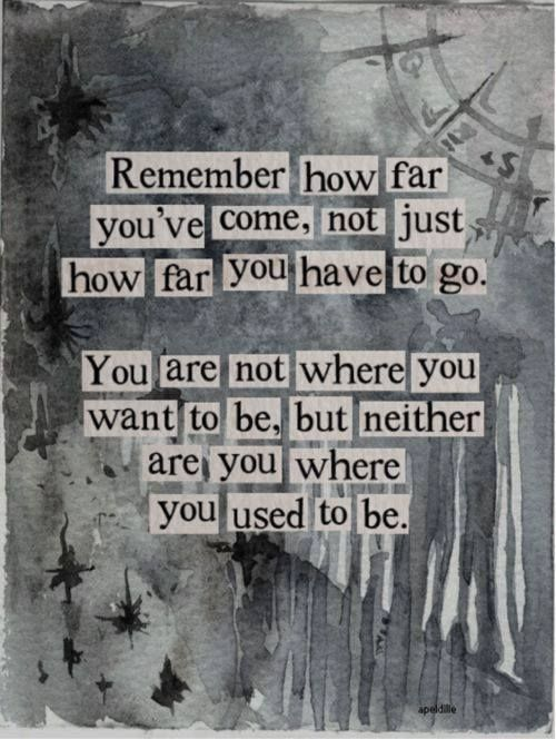 """Remember how far you've come, not just how far you have to go. You are not where you want to be, but neither are you where you used to be."""" - Rick Warren ..."""