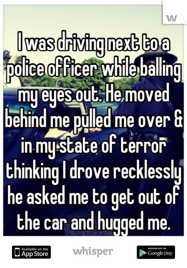"""""""I was driving next to a police officer while balling my eyes out. He moved behind me pulled me over and in my state of terror thinking I drove recklessly he asked me to get out of the car and hugged me."""" Download the Whisper app for more. #WhisperApp #police #support...I DON'T EVEN KNOW WHAT BOARD 2 PUT THIS UNDER OR WHAT 2 SAY RIGHT NOW CUZ I'M CRYING."""