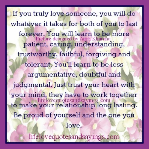 If You Truly Love Someone..,If you truly love someone, you will do whatever it takes for both of you to last forever. You will learn to be more patient, caring, understanding, trustworthy, faithful, forgiving and tolerant. You'll learn to be less argumentative, doubtful and judgmental. Just trust your heart with your mind, they have to work together to make your relationship long lasting. Be proud of yourself and the one you love.