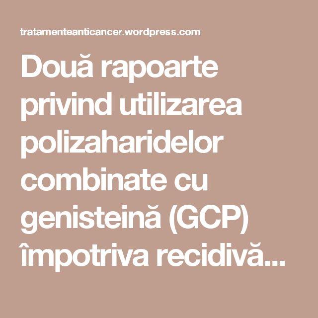 Două rapoarte privind utilizarea polizaharidelor combinate cu genisteină (GCP) împotriva recidivării cancerului vezical. | TRATAMENTE CANCER EFICIENTE, NON - toxice