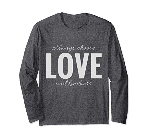 Amazon.com: Always Choose Love and Kindness Long Sleeve Tshirt: Clothing  #love #kindness #gifts #tshirts #chooselove #choosekindness #loveandkindness #kind #loving #longsleevetees