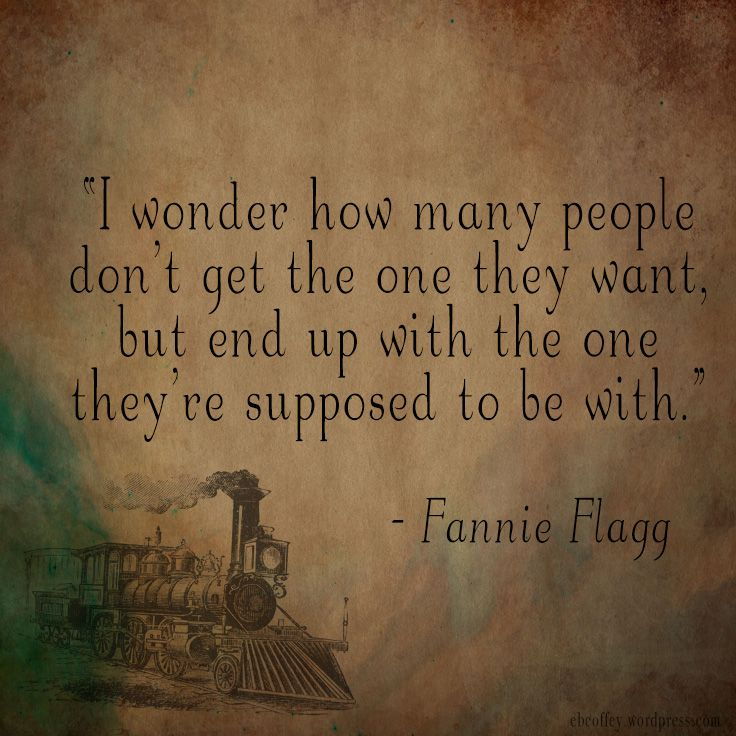 "Fannie Flagg Quote - Author Quote - ""I wonder how many people don't get the one they want, but end up with the one they're supposed to be with."" Designed by ebcoffey.wordpress.com"