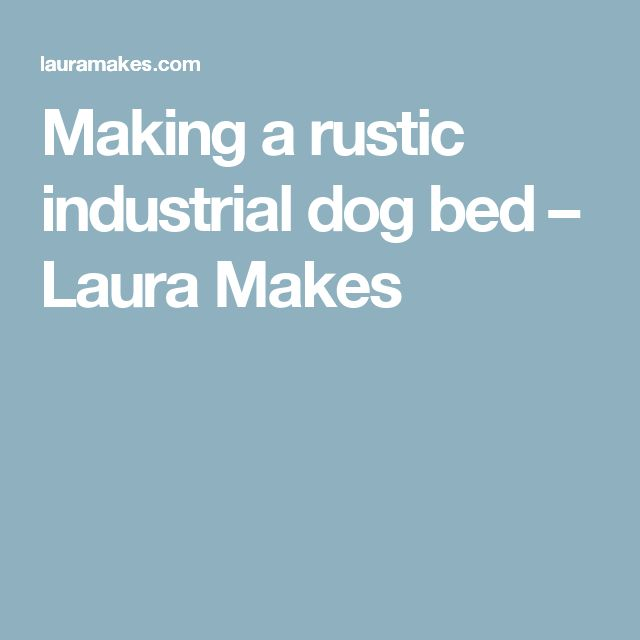 Making a rustic industrial dog bed – Laura Makes